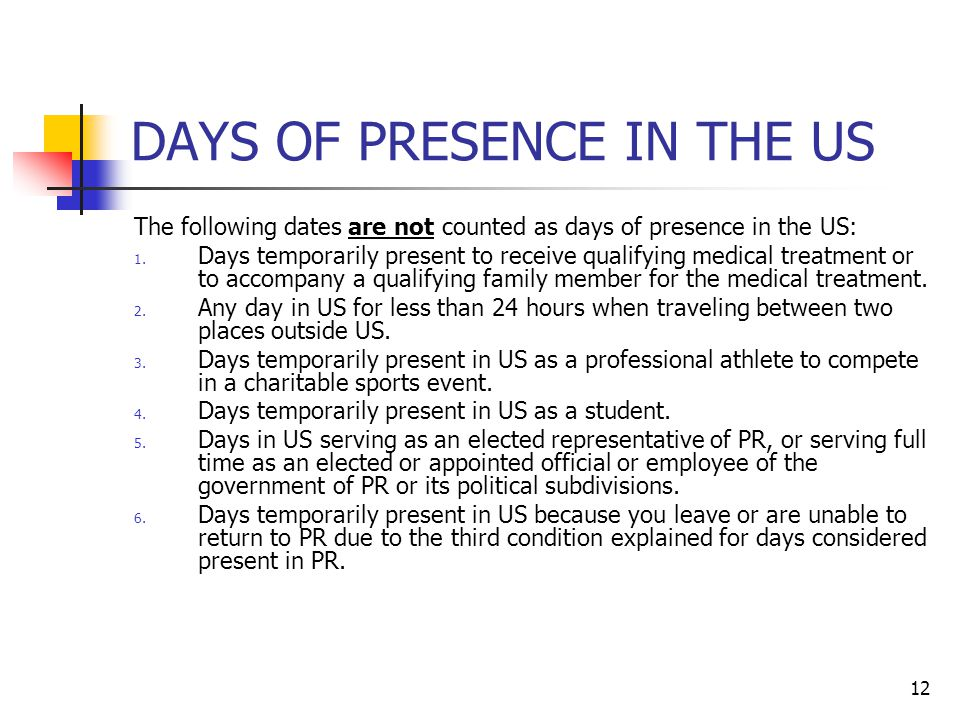 12 DAYS OF PRESENCE IN THE US The following dates are not counted as days of presence in the US: 1. Days temporarily present to receive qualifying med
