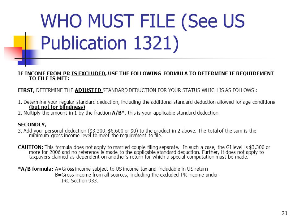 21 WHO MUST FILE (See US Publication 1321) IF INCOME FROM PR IS EXCLUDED, USE THE FOLLOWING FORMULA TO DETERMINE IF REQUIREMENT TO FILE IS MET: FIRST,