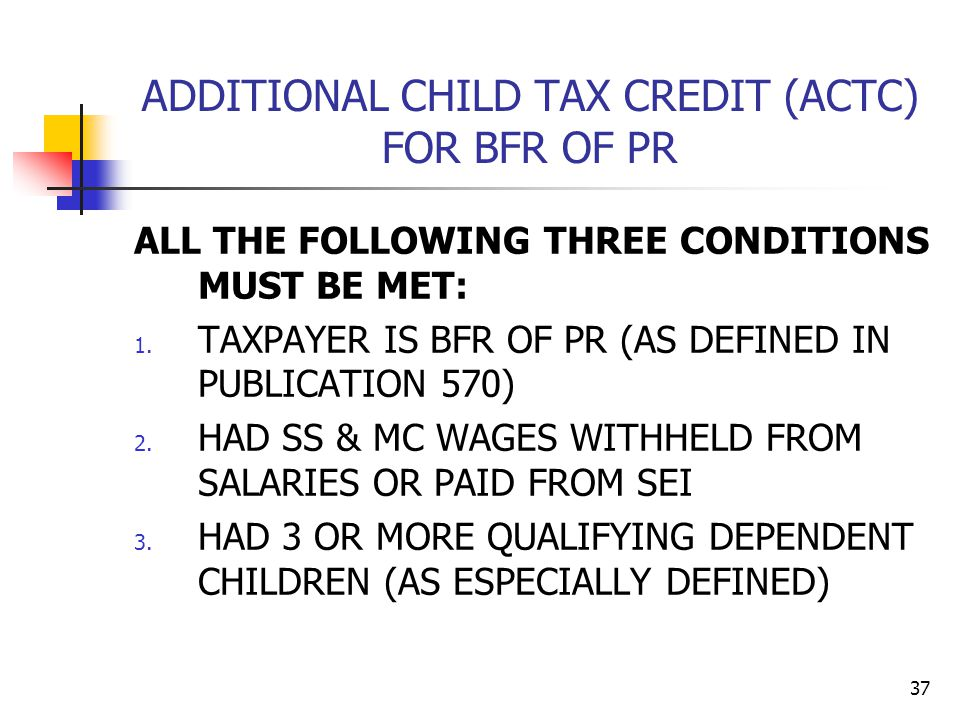 37 ADDITIONAL CHILD TAX CREDIT (ACTC) FOR BFR OF PR ALL THE FOLLOWING THREE CONDITIONS MUST BE MET: 1. TAXPAYER IS BFR OF PR (AS DEFINED IN PUBLICATIO