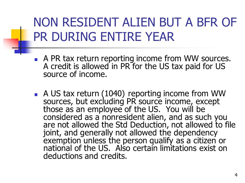 4 NON RESIDENT ALIEN BUT A BFR OF PR DURING ENTIRE YEAR A PR tax return reporting income from WW sources. A credit is allowed in PR for the US tax pai