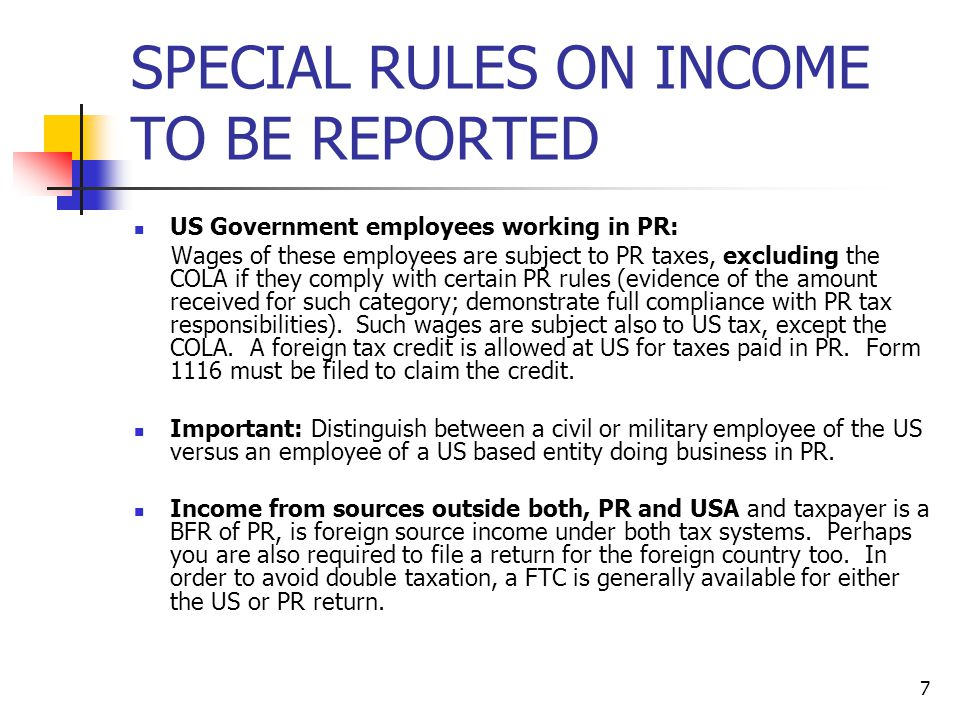 7 SPECIAL RULES ON INCOME TO BE REPORTED US Government employees working in PR: Wages of these employees are subject to PR taxes, excluding the COLA i