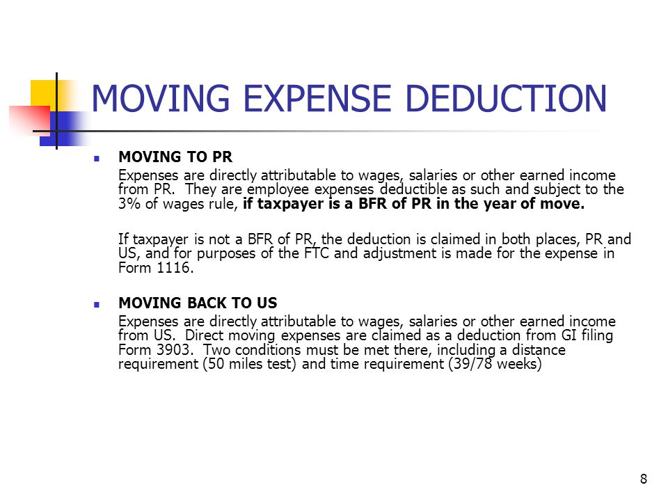 8 MOVING EXPENSE DEDUCTION MOVING TO PR Expenses are directly attributable to wages, salaries or other earned income from PR. They are employee expens