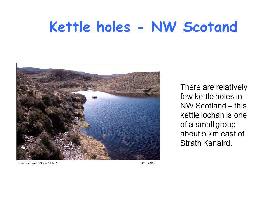 Kettle holes - NW Scotand Tom Bradwell BGS © NERC There are relatively few kettle holes in NW Scotland – this kettle lochan is one of a small group about 5 km east of Strath Kanaird.