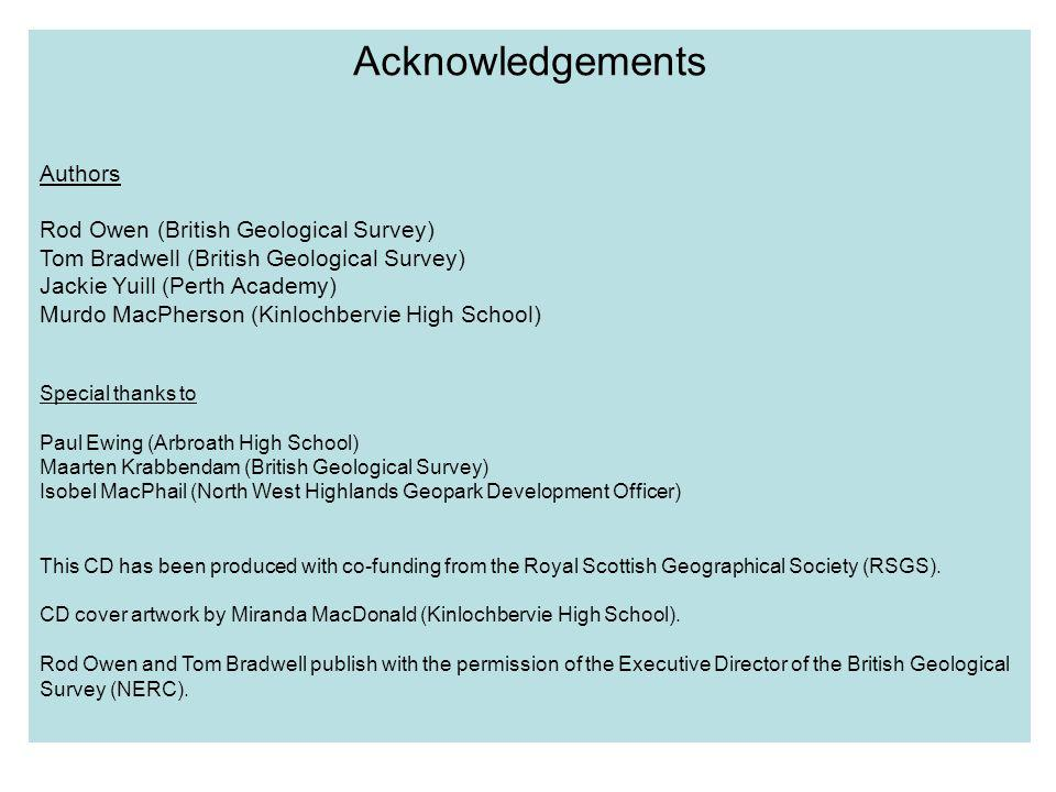 Acknowledgements Authors Rod Owen (British Geological Survey) Tom Bradwell (British Geological Survey) Jackie Yuill (Perth Academy) Murdo MacPherson (Kinlochbervie High School) Special thanks to Paul Ewing (Arbroath High School) Maarten Krabbendam (British Geological Survey) Isobel MacPhail (North West Highlands Geopark Development Officer) This CD has been produced with co-funding from the Royal Scottish Geographical Society (RSGS).