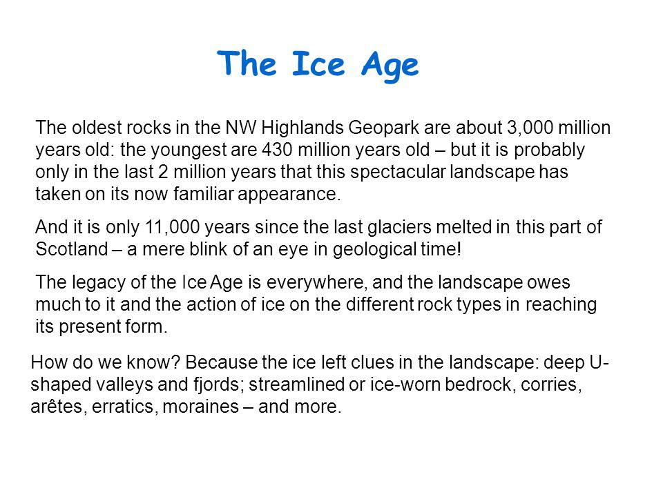 The Ice Age The oldest rocks in the NW Highlands Geopark are about 3,000 million years old: the youngest are 430 million years old – but it is probably only in the last 2 million years that this spectacular landscape has taken on its now familiar appearance.