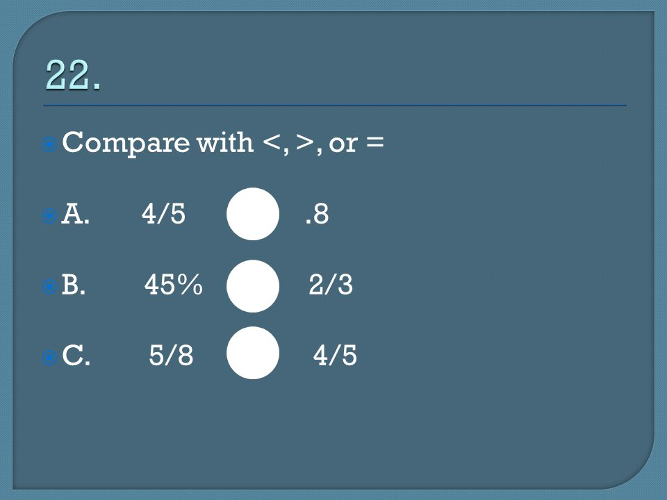  Compare with, or =  A. 4/5.8  B. 45% 2/3  C. 5/8 4/5
