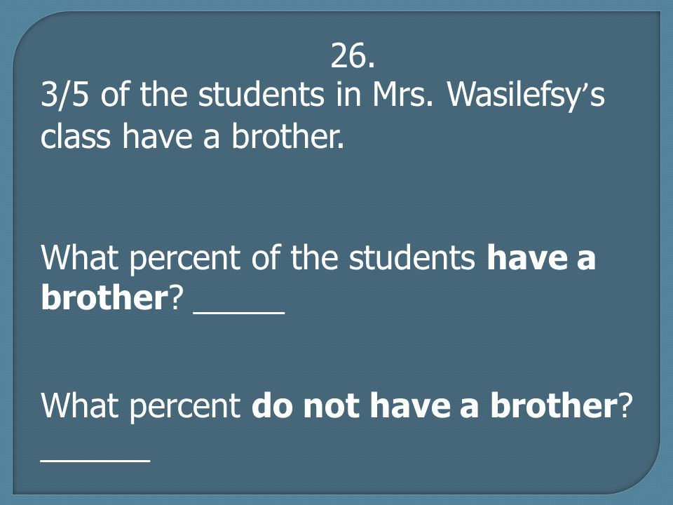 26. 3/5 of the students in Mrs. Wasilefsy ' s class have a brother.