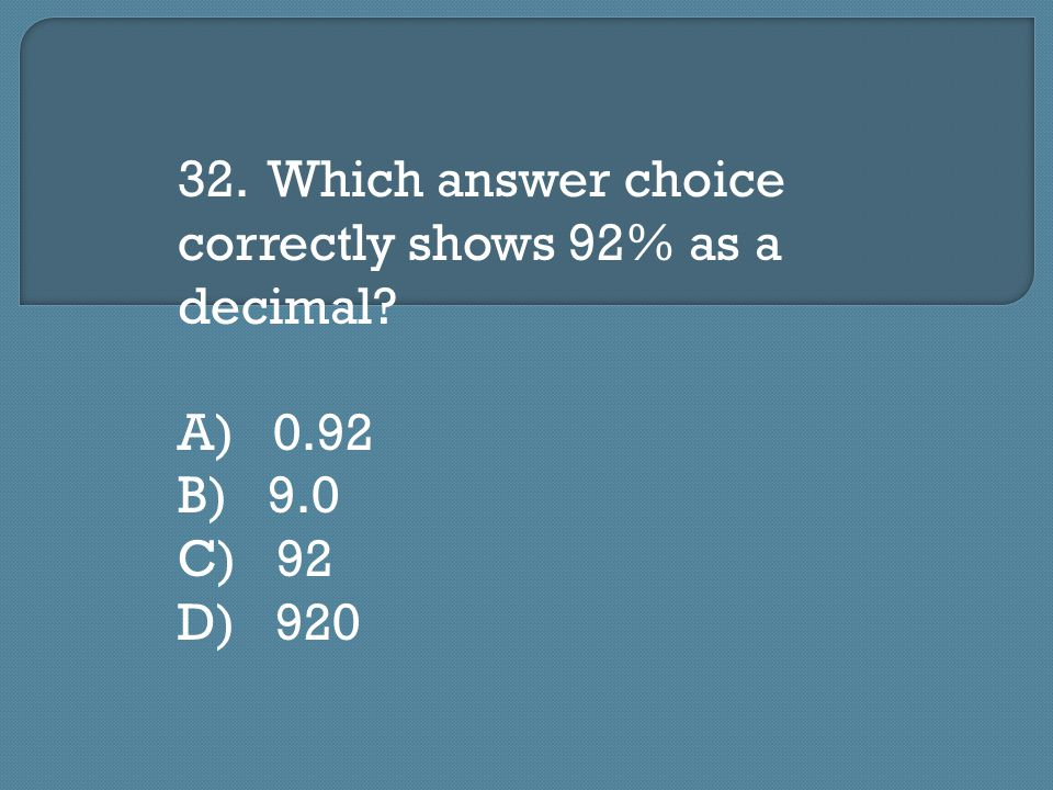 32. Which answer choice correctly shows 92% as a decimal A) 0.92 B) 9.0 C) 92 D) 920