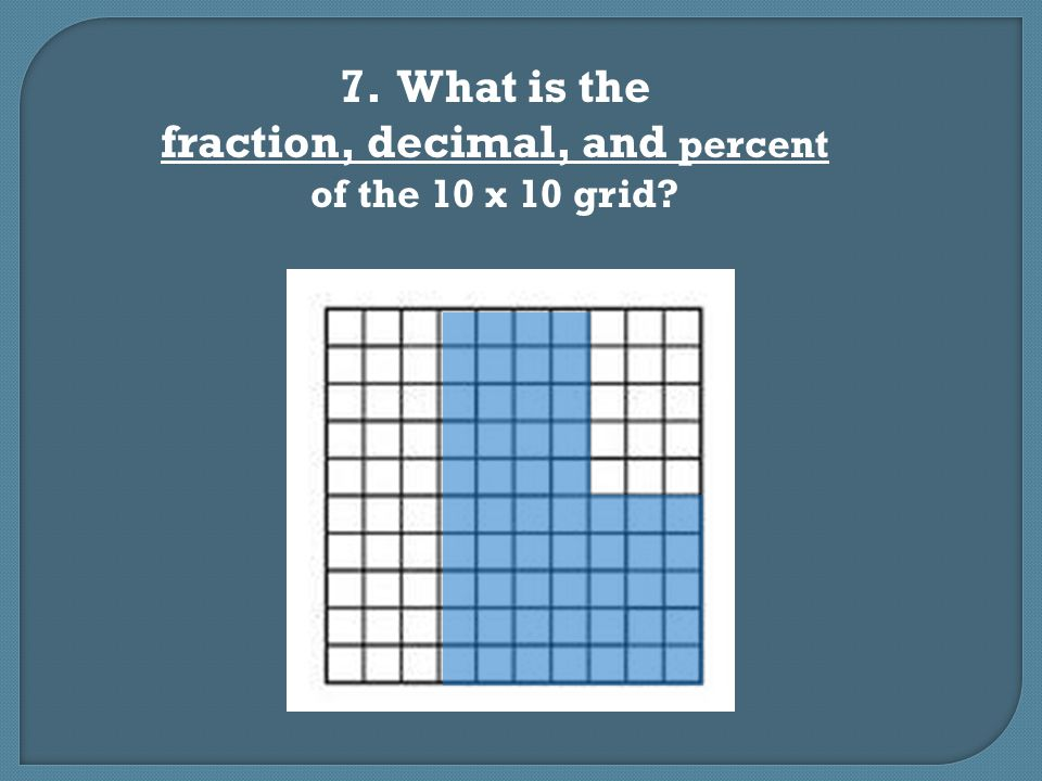 7. What is the fraction, decimal, and percent of the 10 x 10 grid