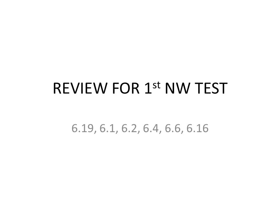 REVIEW FOR 1 st NW TEST 6.19, 6.1, 6.2, 6.4, 6.6, 6.16