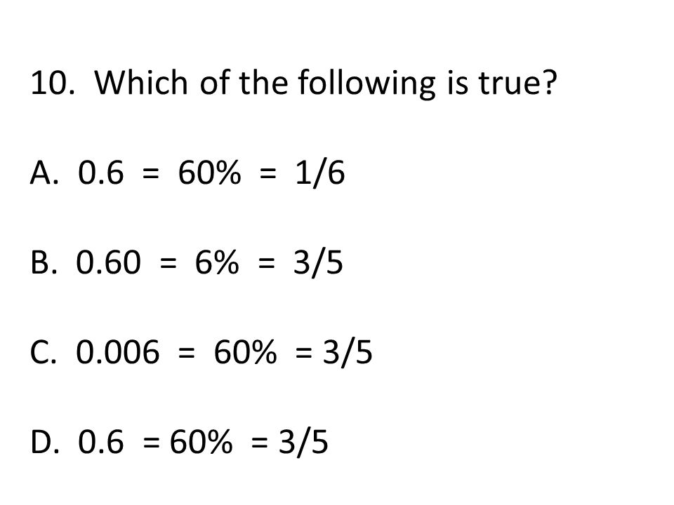 10. Which of the following is true? A. 0.6 = 60% = 1/6 B. 0.60 = 6% = 3/5 C. 0.006 = 60% = 3/5 D. 0.6 = 60% = 3/5