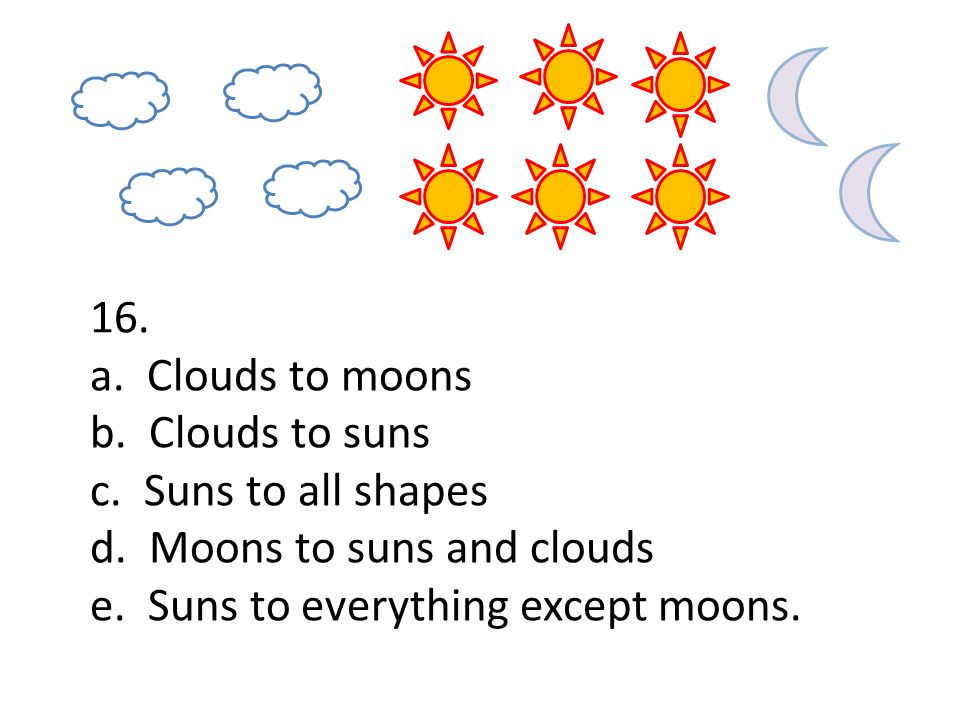 16. a. Clouds to moons b. Clouds to suns c. Suns to all shapes d. Moons to suns and clouds e. Suns to everything except moons.