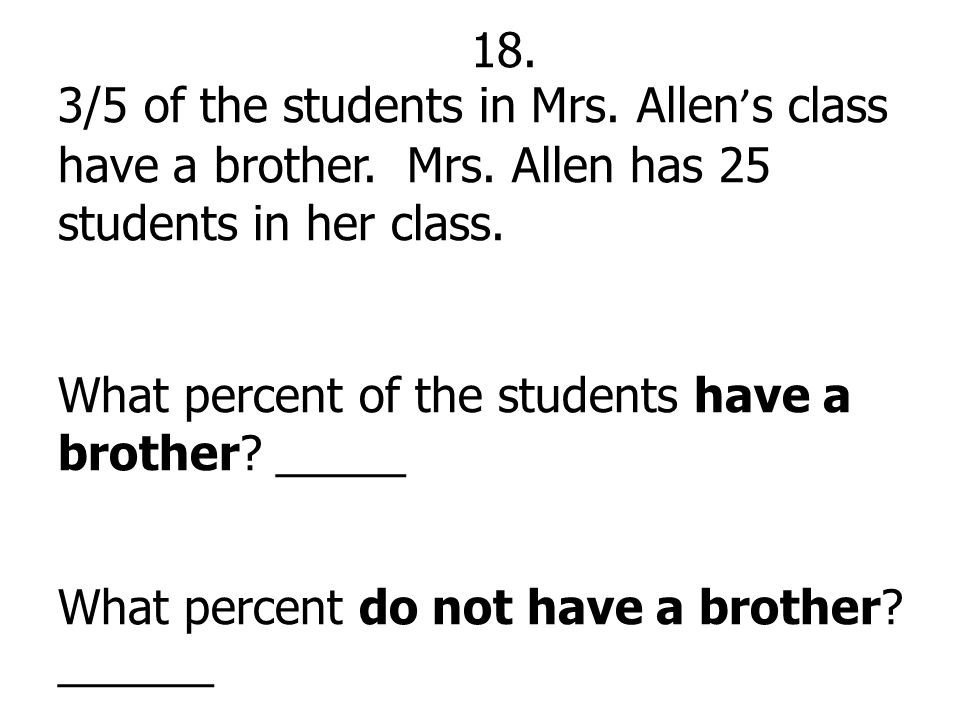 18. 3/5 of the students in Mrs. Allen ' s class have a brother. Mrs. Allen has 25 students in her class. What percent of the students have a brother?