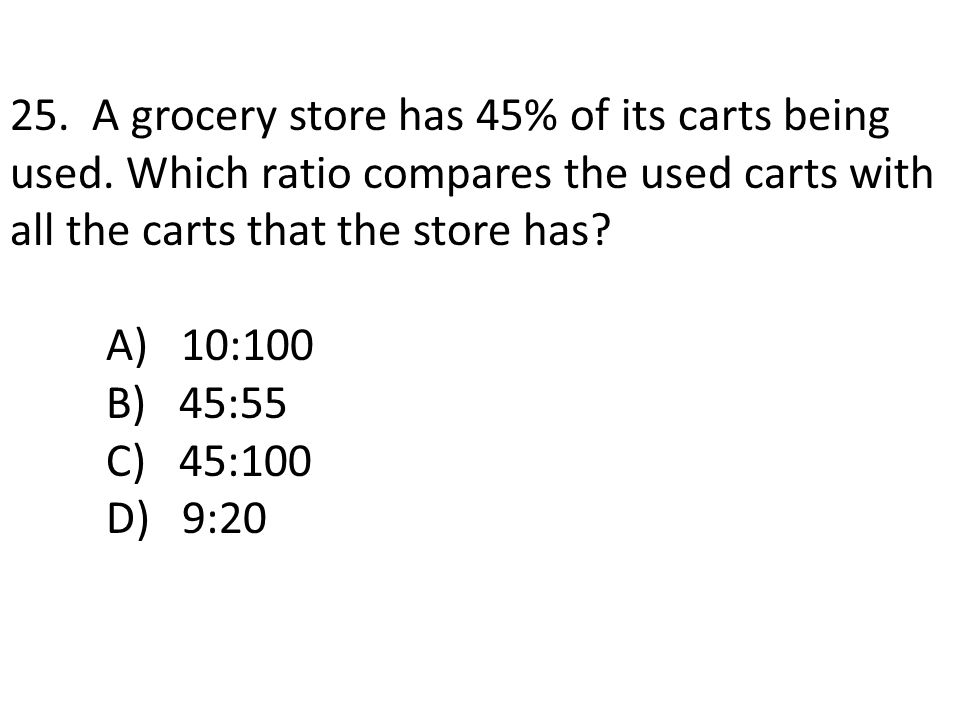 25. A grocery store has 45% of its carts being used. Which ratio compares the used carts with all the carts that the store has? A) 10:100 B) 45:55 C)