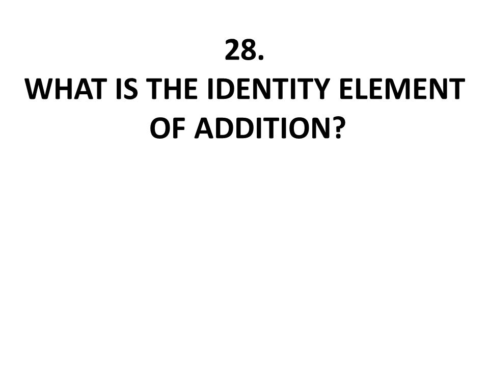 28. WHAT IS THE IDENTITY ELEMENT OF ADDITION?