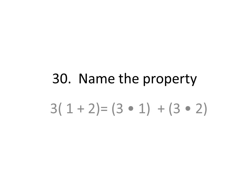 30. Name the property 3( 1 + 2)= (3 1) + (3 2)