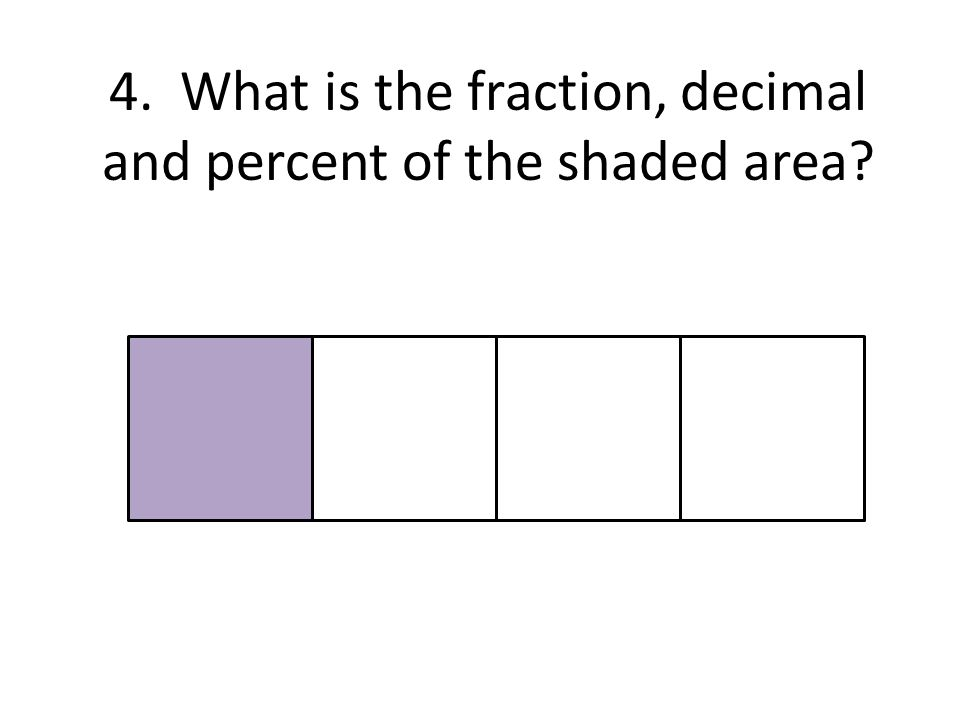 4. What is the fraction, decimal and percent of the shaded area?