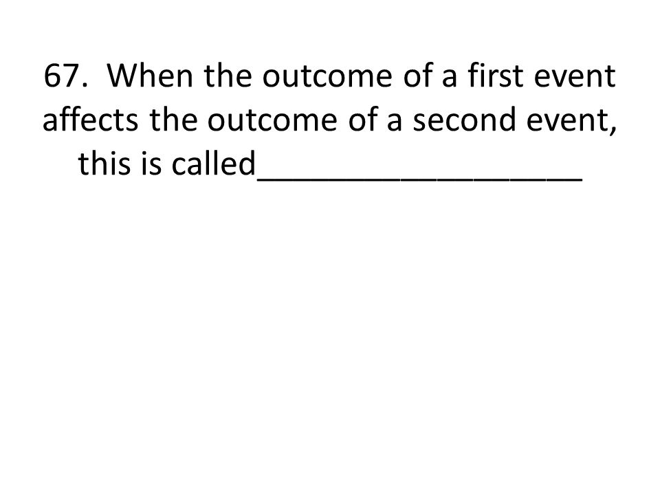 67. When the outcome of a first event affects the outcome of a second event, this is called__________________