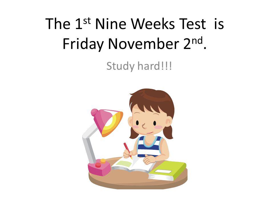 The 1 st Nine Weeks Test is Friday November 2 nd. Study hard!!!