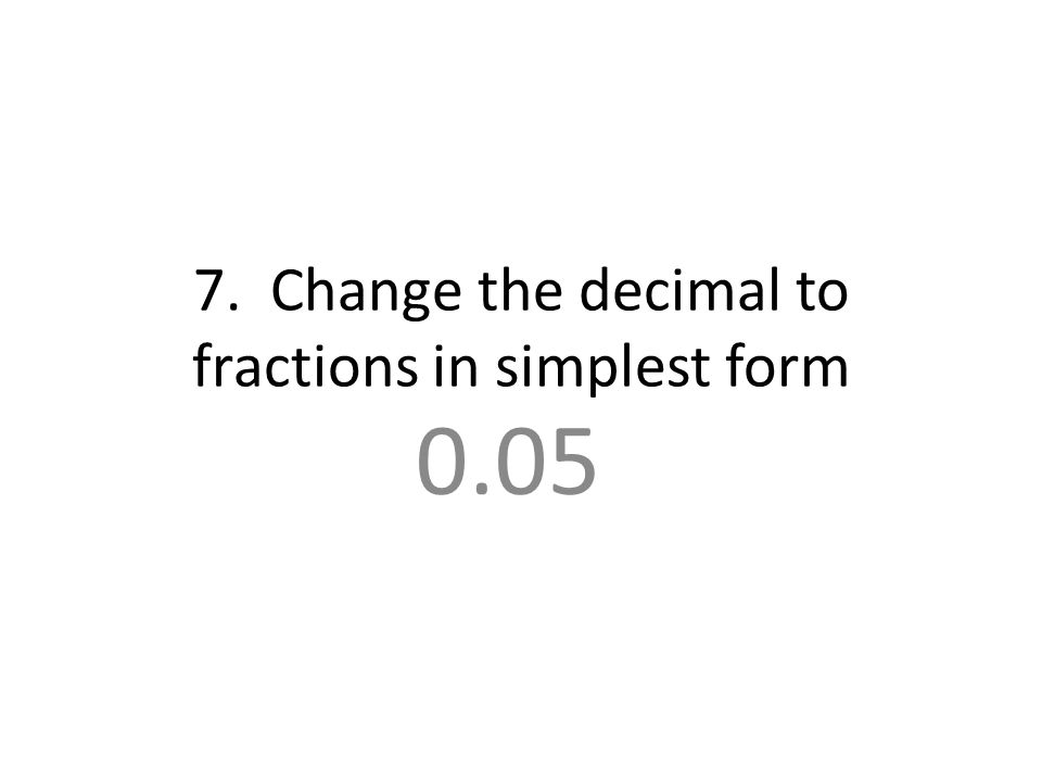 7. Change the decimal to fractions in simplest form 0.05