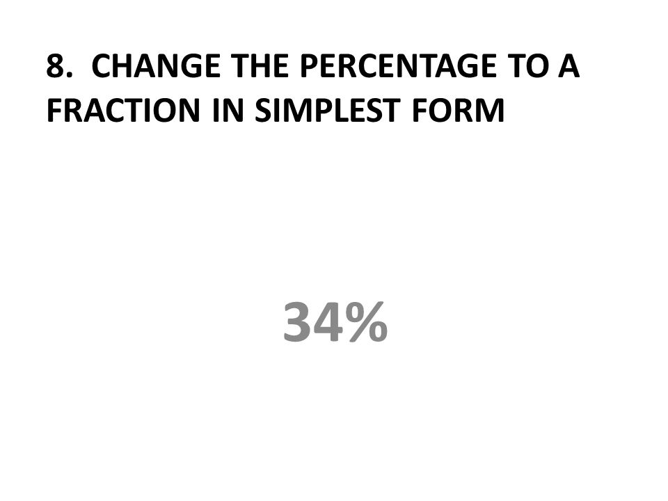 8. CHANGE THE PERCENTAGE TO A FRACTION IN SIMPLEST FORM 34%