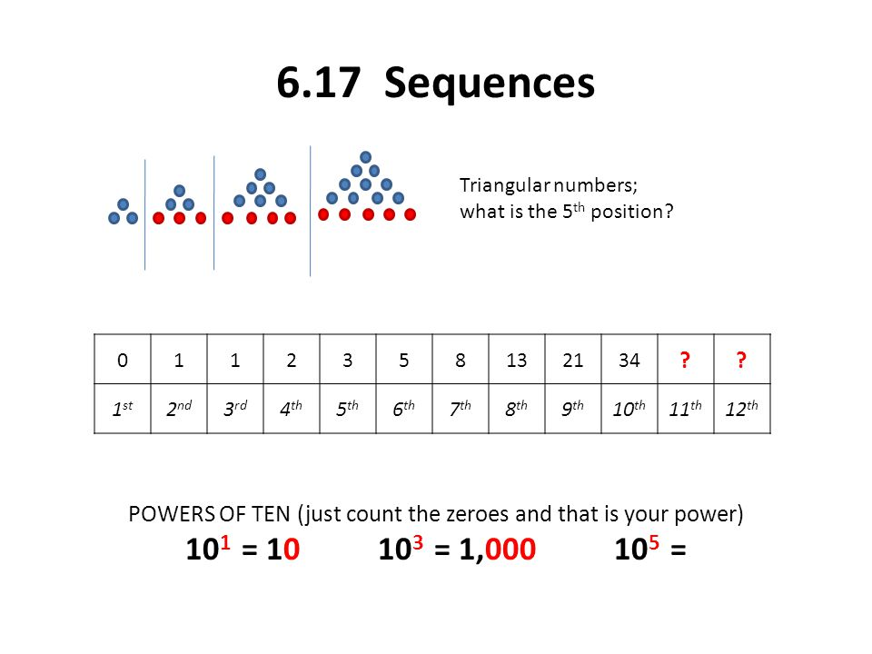 6.17 Sequences Triangular numbers; what is the 5 th position? POWERS OF TEN (just count the zeroes and that is your power) 10 1 = 10 10 3 = 1,000 10 5