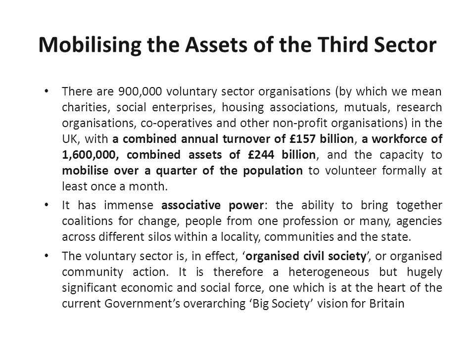 Mobilising the Assets of the Third Sector There are 900,000 voluntary sector organisations (by which we mean charities, social enterprises, housing associations, mutuals, research organisations, co-operatives and other non-profit organisations) in the UK, with a combined annual turnover of £157 billion, a workforce of 1,600,000, combined assets of £244 billion, and the capacity to mobilise over a quarter of the population to volunteer formally at least once a month.