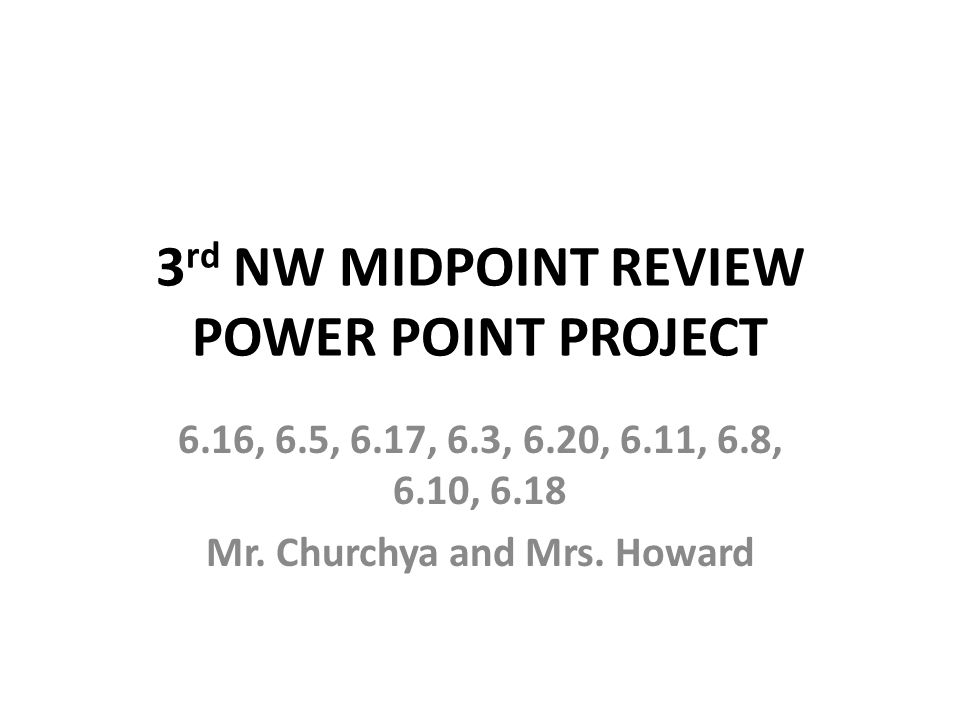 3 rd NW MIDPOINT REVIEW POWER POINT PROJECT 6.16, 6.5, 6.17, 6.3, 6.20, 6.11, 6.8, 6.10, 6.18 Mr. Churchya and Mrs. Howard