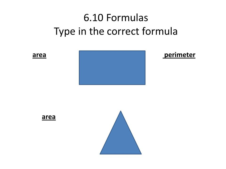 6.10 Formulas Type in the correct formula area perimeter area