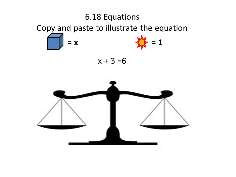6.18 Equations Copy and paste to illustrate the equation x + 3 =6 = x = 1