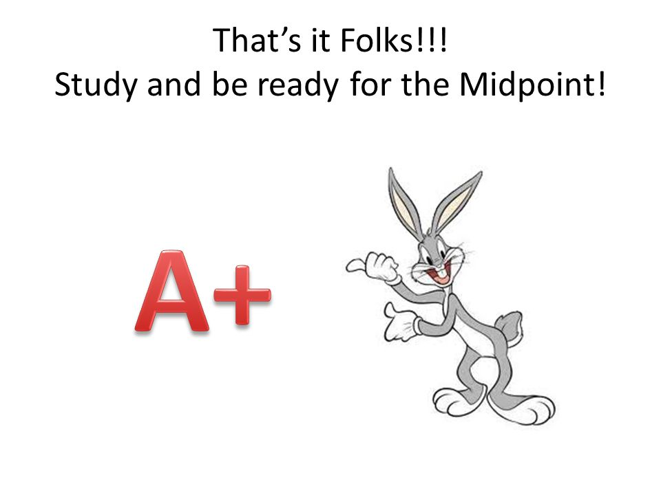 That's it Folks!!! Study and be ready for the Midpoint!