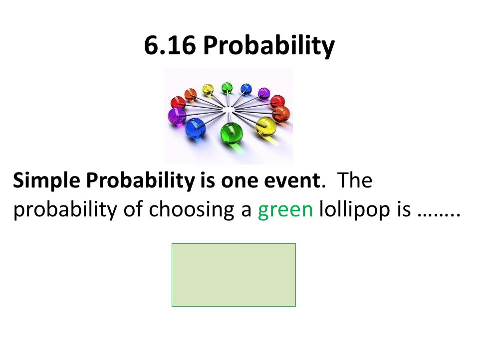 6.16 Probability Simple Probability is one event. The probability of choosing a green lollipop is ……..