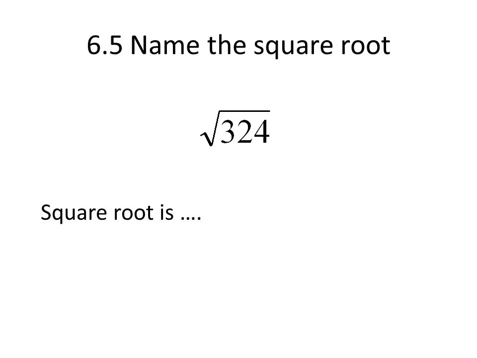 6.5 Name the square root Square root is ….