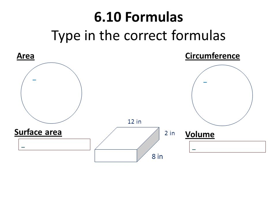 6.10 Formulas Type in the correct formulas AreaCircumference 8 in 2 in 12 in Surface area Volume _ _ _ _