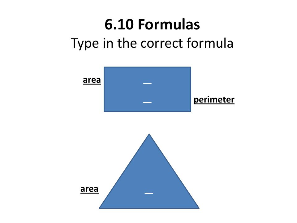 6.10 Formulas Type in the correct formula area perimeter __ area __