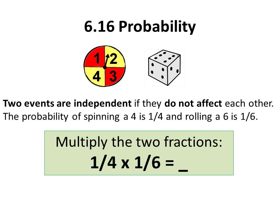 6.16 Probability Two events are independent if they do not affect each other.