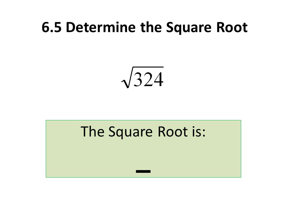 6.5 Determine the Square Root The Square Root is: _