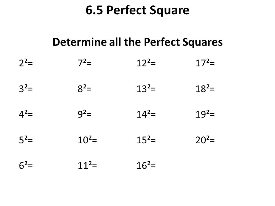 6.5 Perfect Square Determine all the Perfect Squares 2²= 3²= 4²= 5²= 6²= 7²= 8²= 9²= 10²= 11²= 12²= 13²= 14²= 15²= 16²= 17²= 18²= 19²= 20²=