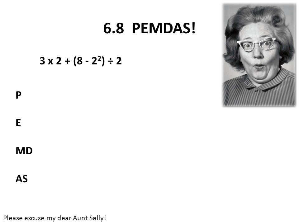6.8 PEMDAS! 3 x 2 + (8 - 2 2 ) ÷ 2 P E MD AS Please excuse my dear Aunt Sally!
