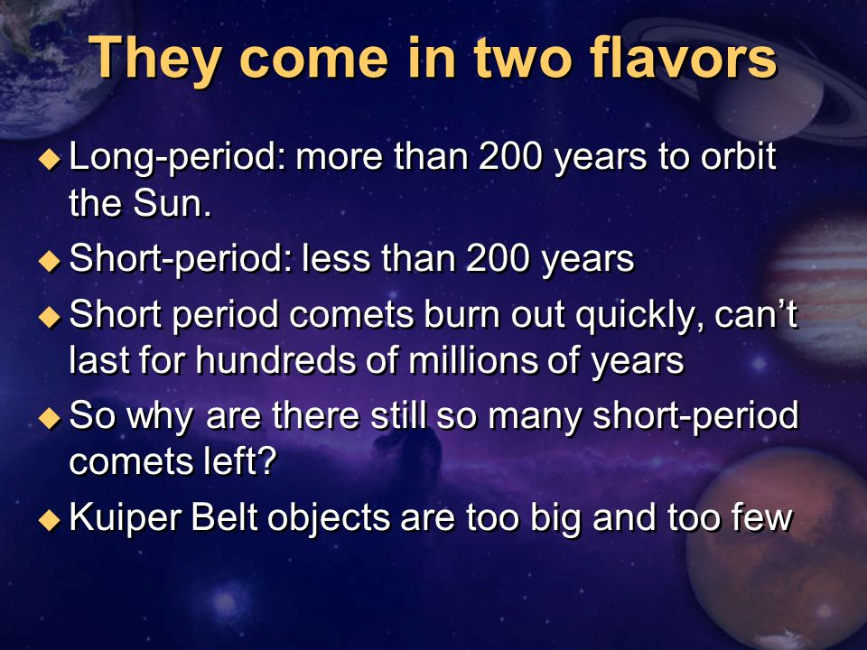 They come in two flavors u Long-period: more than 200 years to orbit the Sun. u Short-period: less than 200 years u Short period comets burn out quick