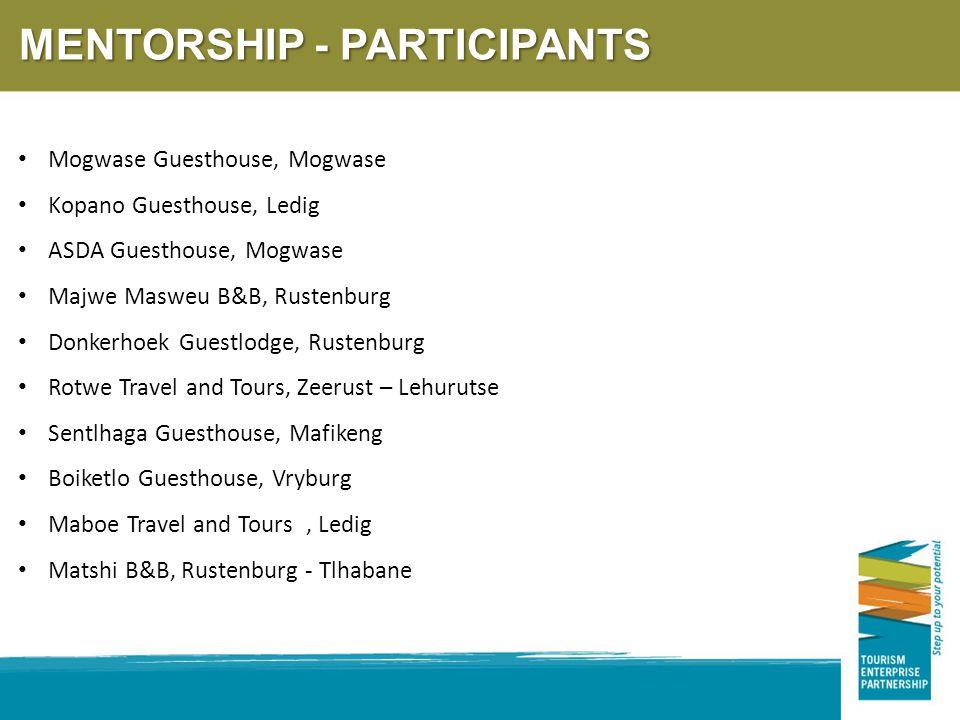 MENTORSHIP - PARTICIPANTS Mogwase Guesthouse, Mogwase Kopano Guesthouse, Ledig ASDA Guesthouse, Mogwase Majwe Masweu B&B, Rustenburg Donkerhoek Guestlodge, Rustenburg Rotwe Travel and Tours, Zeerust – Lehurutse Sentlhaga Guesthouse, Mafikeng Boiketlo Guesthouse, Vryburg Maboe Travel and Tours, Ledig Matshi B&B, Rustenburg - Tlhabane