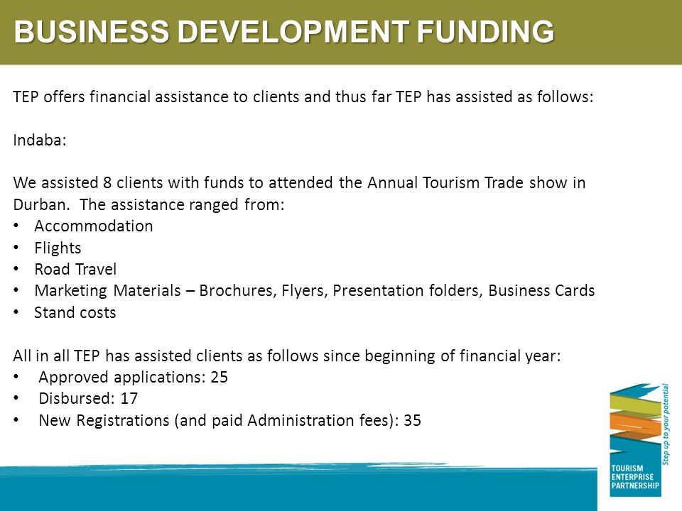BUSINESS DEVELOPMENT FUNDING TEP offers financial assistance to clients and thus far TEP has assisted as follows: Indaba: We assisted 8 clients with funds to attended the Annual Tourism Trade show in Durban.