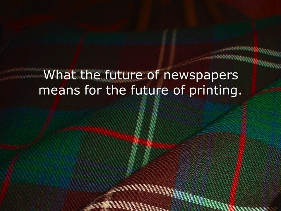C H I S H O L M What the future of newspapers means for the future of printing.