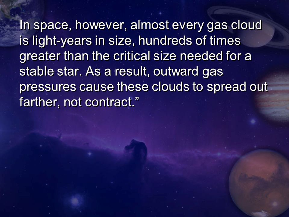 In space, however, almost every gas cloud is light-years in size, hundreds of times greater than the critical size needed for a stable star.