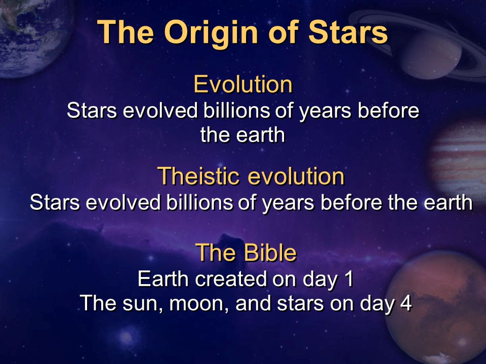The Origin of Stars The Bible Earth created on day 1 The sun, moon, and stars on day 4 Evolution Stars evolved billions of years before the earth Evolution Stars evolved billions of years before the earth Theistic evolution Stars evolved billions of years before the earth Theistic evolution Stars evolved billions of years before the earth