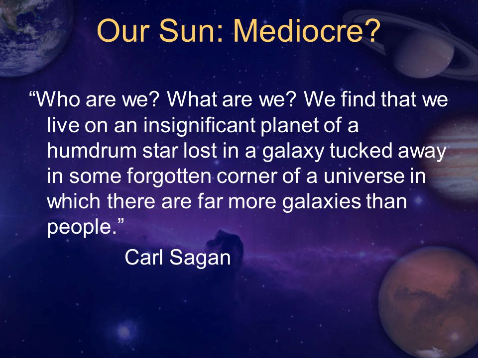 Our Sun: Mediocre. Who are we. What are we.