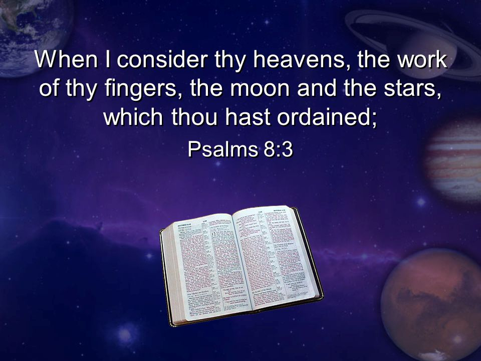 When I consider thy heavens, the work of thy fingers, the moon and the stars, which thou hast ordained; Psalms 8:3 When I consider thy heavens, the work of thy fingers, the moon and the stars, which thou hast ordained; Psalms 8:3