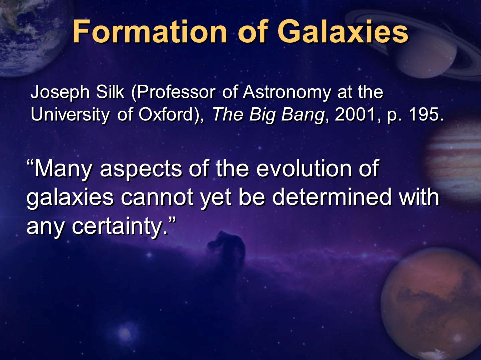 Formation of Galaxies Many aspects of the evolution of galaxies cannot yet be determined with any certainty. Joseph Silk (Professor of Astronomy at the University of Oxford), The Big Bang, 2001, p.