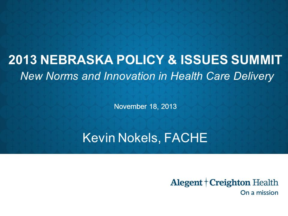 2013 NEBRASKA POLICY & ISSUES SUMMIT New Norms and Innovation in Health Care Delivery November 18, 2013 Kevin Nokels, FACHE