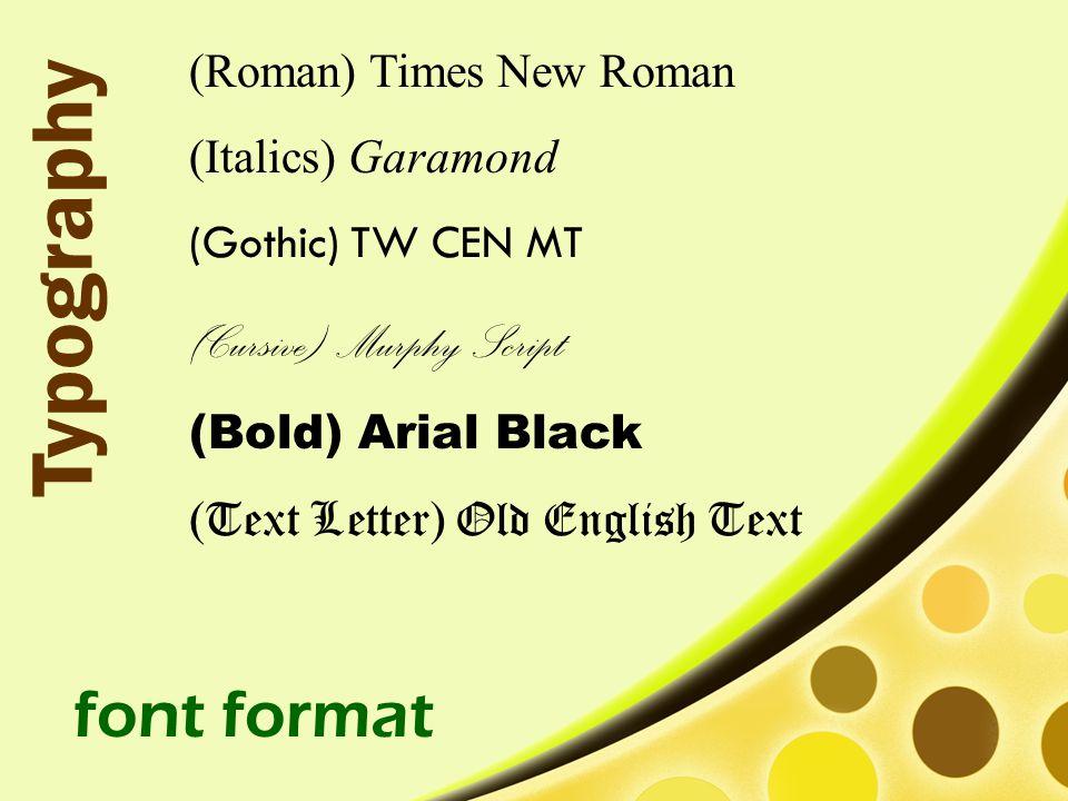 (Roman) Times New Roman (Italics) Garamond (Gothic) TW CEN MT (Cursive) Murphy Script (Bold) Arial Black (Text Letter) Old English Text font format Typography
